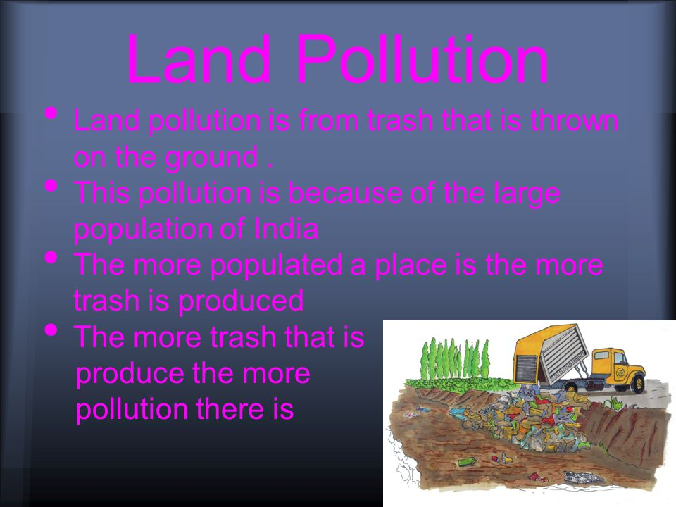 Land Pollution Land pollution is from trash that is thrown on the ground.