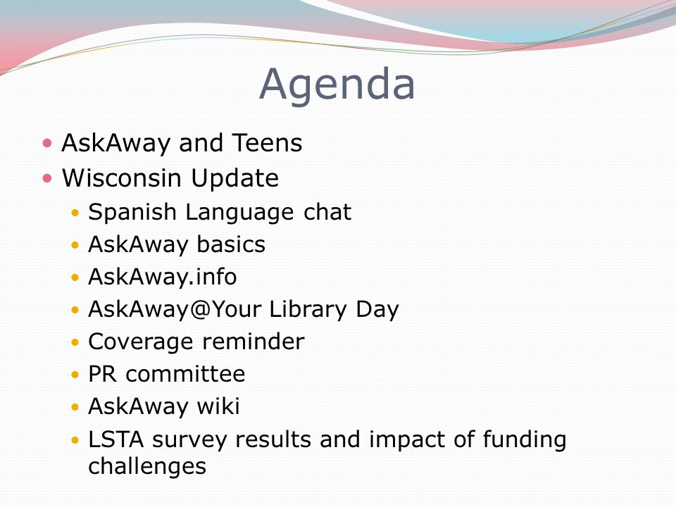 Agenda AskAway and Teens Wisconsin Update Spanish Language chat AskAway basics AskAway.info AskAway@Your Library Day Coverage reminder PR committee AskAway wiki LSTA survey results and impact of funding challenges