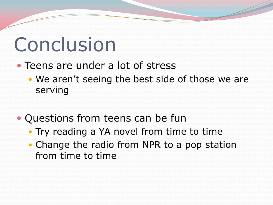 Conclusion Teens are under a lot of stress We aren't seeing the best side of those we are serving Questions from teens can be fun Try reading a YA novel from time to time Change the radio from NPR to a pop station from time to time