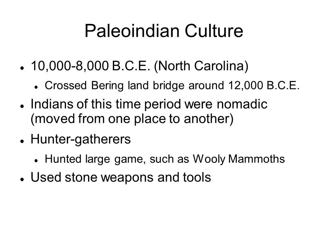 Paleoindian Culture 10,000-8,000 B.C.E. (North Carolina) Crossed Bering land bridge around 12,000 B.C.E. Indians of this time period were nomadic (mov