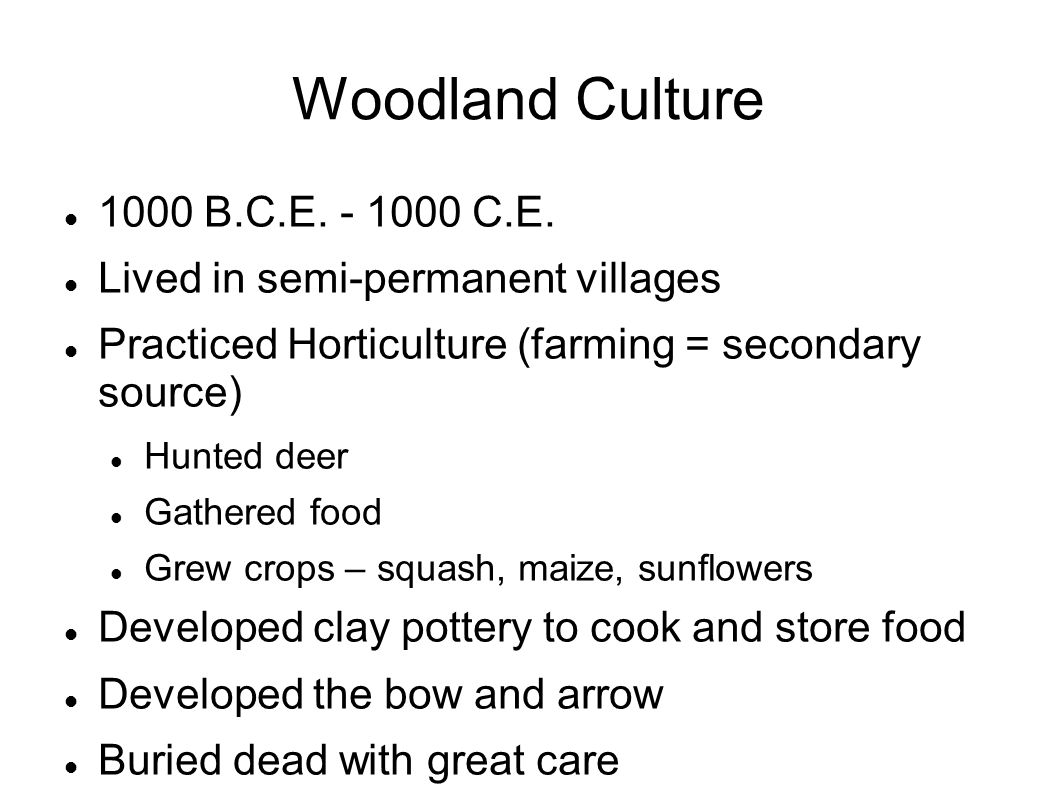 Woodland Culture 1000 B.C.E. - 1000 C.E. Lived in semi-permanent villages Practiced Horticulture (farming = secondary source) Hunted deer Gathered foo