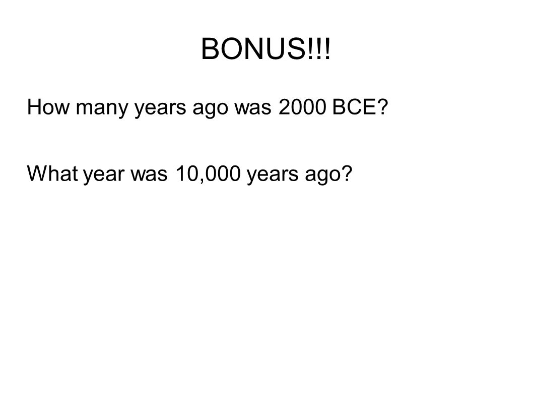 BONUS!!! How many years ago was 2000 BCE? What year was 10,000 years ago?