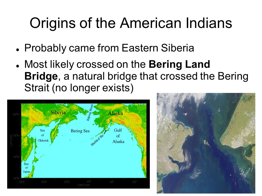 Origins of the American Indians Probably came from Eastern Siberia Most likely crossed on the Bering Land Bridge, a natural bridge that crossed the Bering Strait (no longer exists)