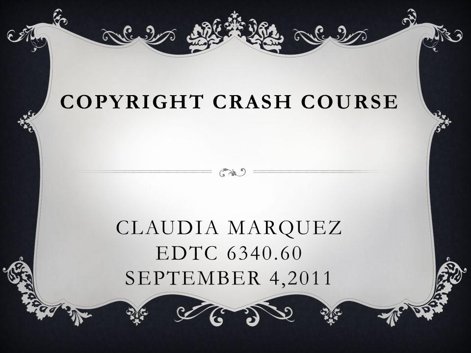 COPYRIGHT CRASH COURSE CLAUDIA MARQUEZ EDTC 6340.60 SEPTEMBER 4,2011