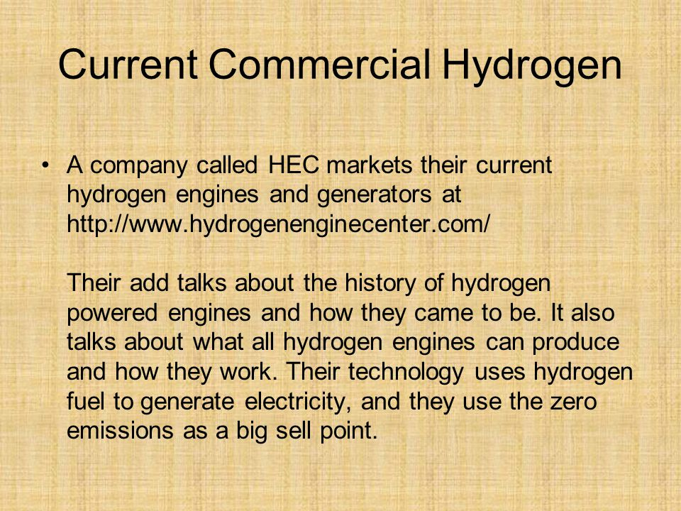 Current Commercial Hydrogen A company called HEC markets their current hydrogen engines and generators at http://www.hydrogenenginecenter.com/ Their add talks about the history of hydrogen powered engines and how they came to be.