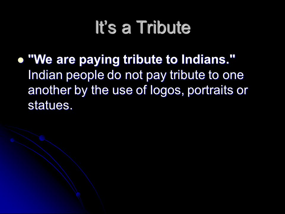 It's a Tribute We are paying tribute to Indians. Indian people do not pay tribute to one another by the use of logos, portraits or statues.