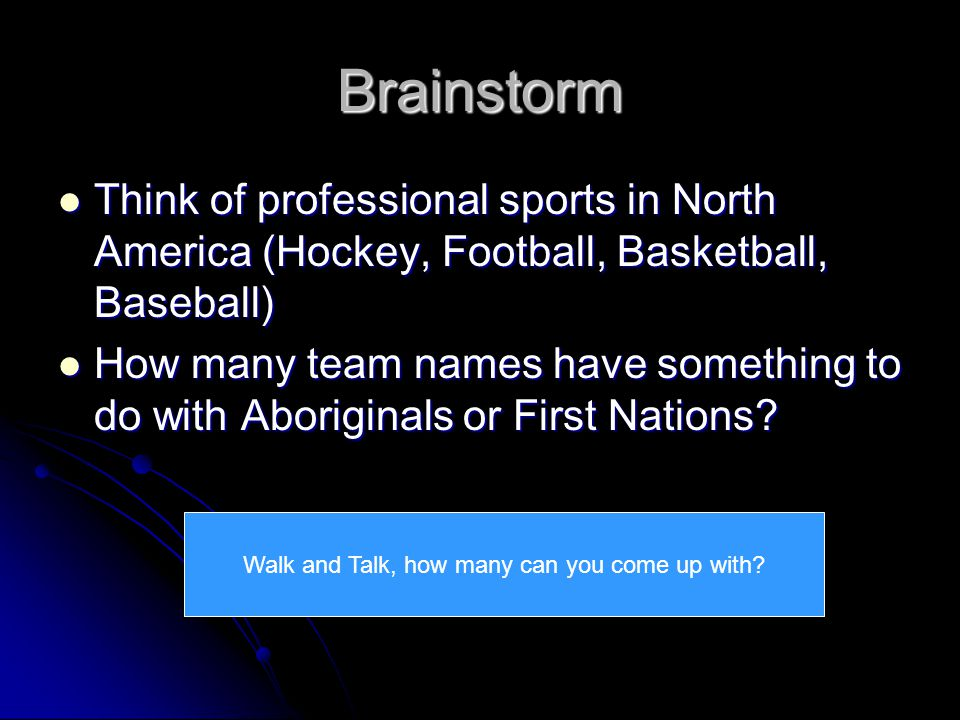 Brainstorm Think of professional sports in North America (Hockey, Football, Basketball, Baseball) Think of professional sports in North America (Hockey, Football, Basketball, Baseball) How many team names have something to do with Aboriginals or First Nations.