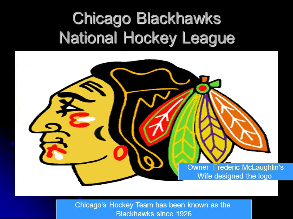 Chicago Blackhawks National Hockey League Chicago's Hockey Team has been known as the Blackhawks since 1926 Owner Frederic McLaughlin'sFrederic McLaughlin Wife designed the logo