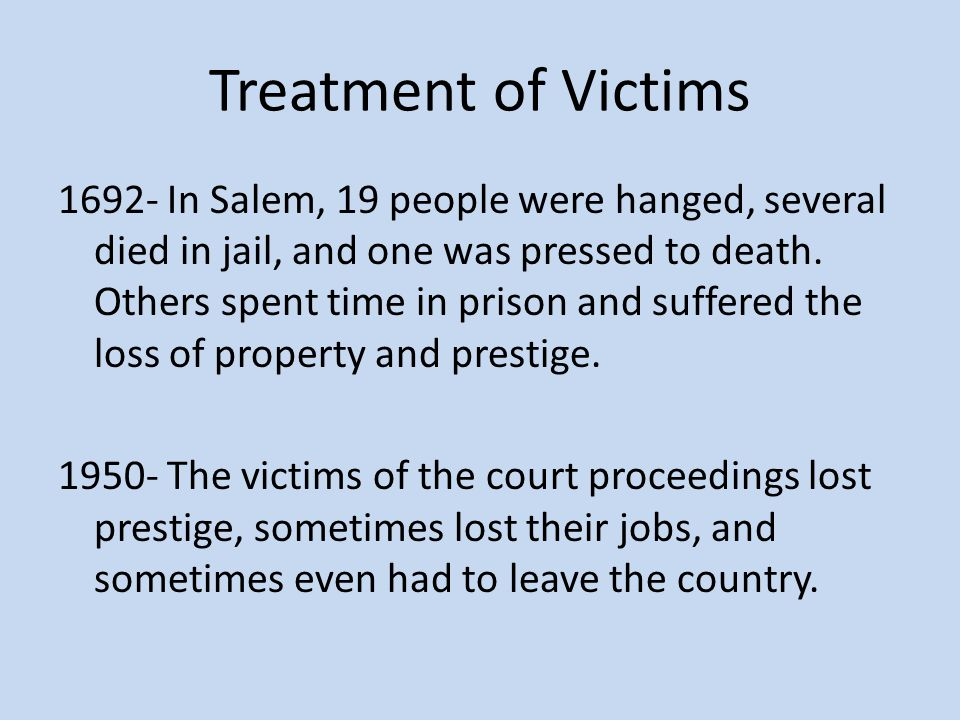 Treatment of Victims 1692- In Salem, 19 people were hanged, several died in jail, and one was pressed to death. Others spent time in prison and suffer