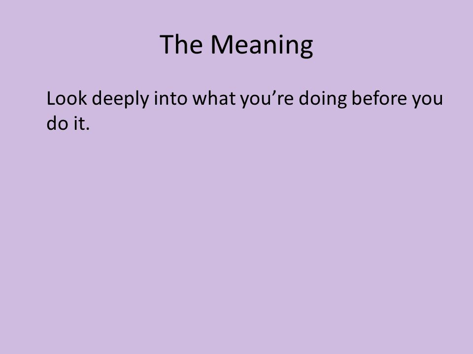 The Meaning Look deeply into what you're doing before you do it.