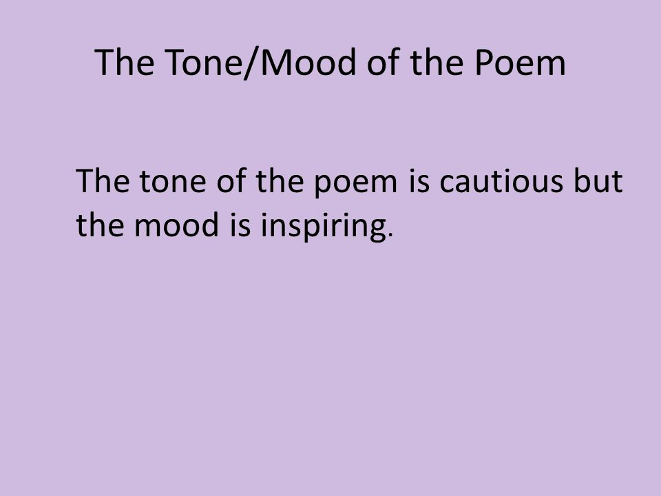 The Tone/Mood of the Poem The tone of the poem is cautious but the mood is inspiring.