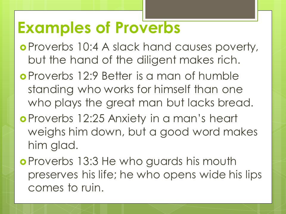 Examples of Proverbs  Proverbs 10:4 A slack hand causes poverty, but the hand of the diligent makes rich.  Proverbs 12:9 Better is a man of humble s