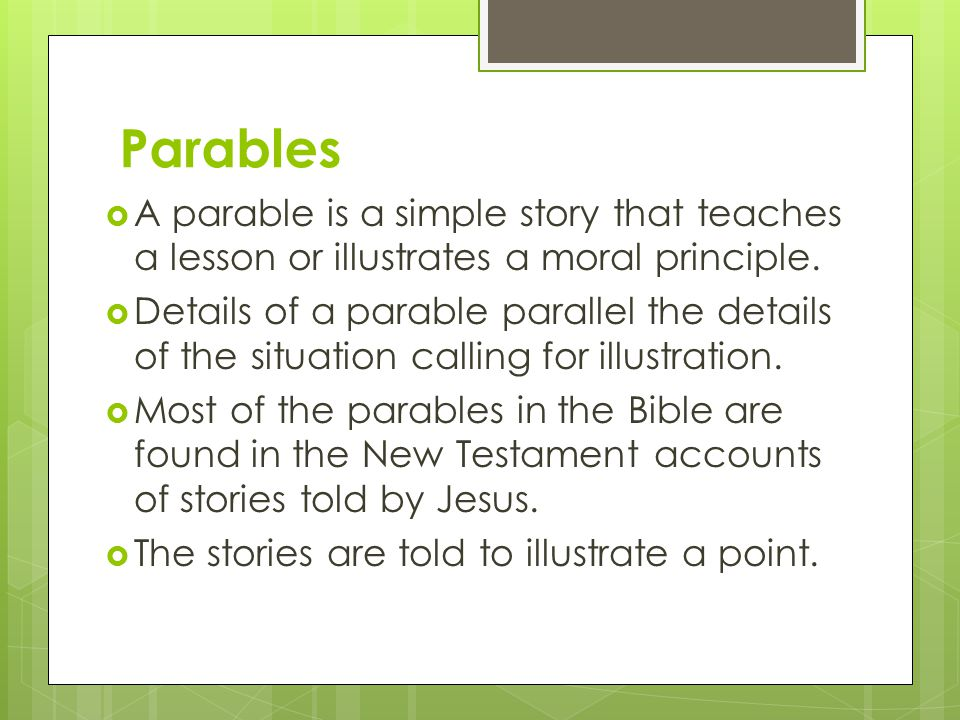 Parables  A parable is a simple story that teaches a lesson or illustrates a moral principle.  Details of a parable parallel the details of the situ