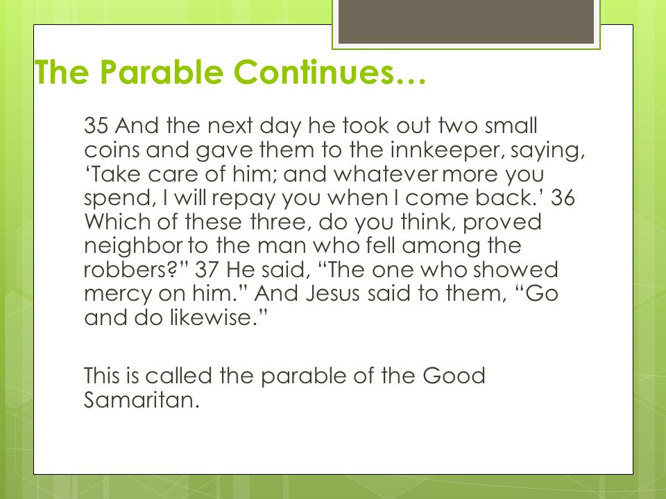 The Parable Continues… 35 And the next day he took out two small coins and gave them to the innkeeper, saying, 'Take care of him; and whatever more yo