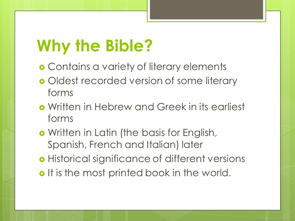 A Little History  Likely written in Hebrew and Greek originally  Translated into Latin  Translated into English by a group of scholars appointed by King James I of England; Called the King James Bible  Earlier English translations were done in 1535 but were not considered to be accurate because the translators did not know Latin and Greek that well