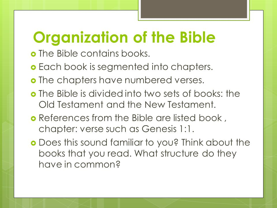 Organization of the Bible  The Bible contains books.  Each book is segmented into chapters.  The chapters have numbered verses.  The Bible is divi