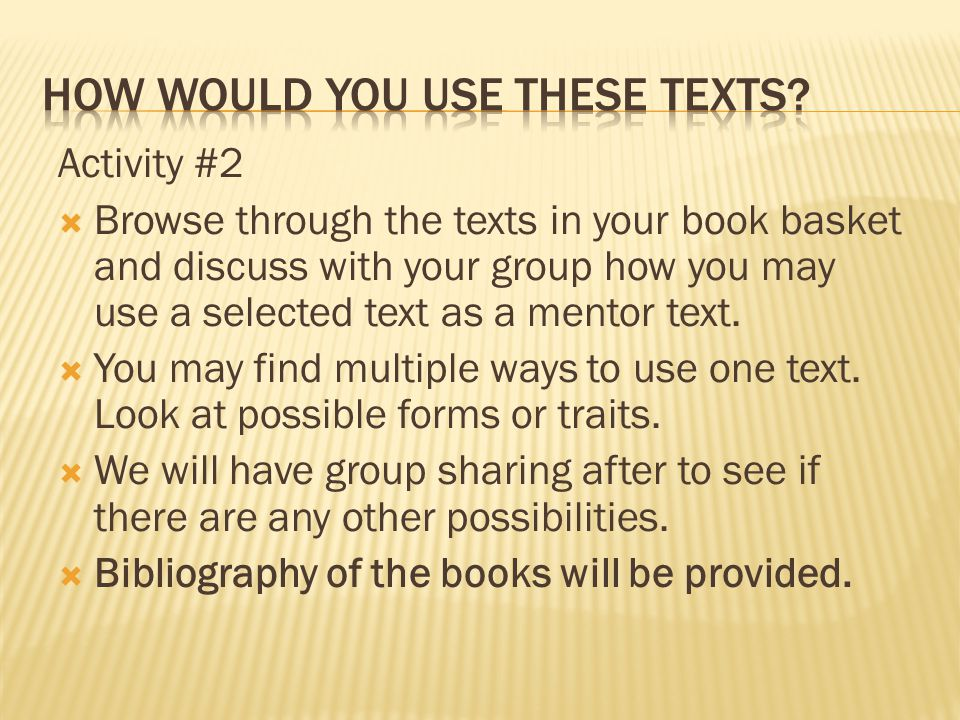 Activity #2  Browse through the texts in your book basket and discuss with your group how you may use a selected text as a mentor text.