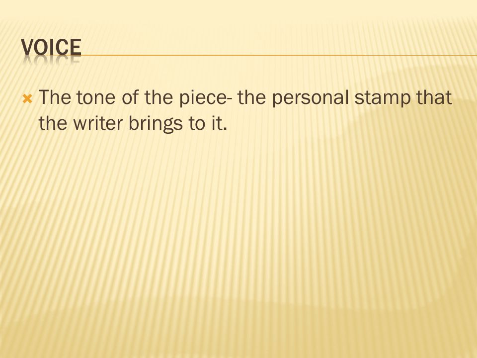  The tone of the piece- the personal stamp that the writer brings to it.