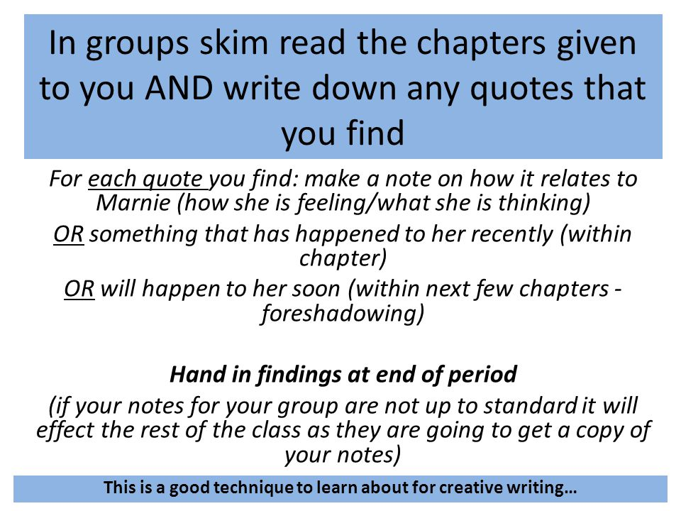 In groups skim read the chapters given to you AND write down any quotes that you find For each quote you find: make a note on how it relates to Marnie (how she is feeling/what she is thinking) OR something that has happened to her recently (within chapter) OR will happen to her soon (within next few chapters - foreshadowing) Hand in findings at end of period (if your notes for your group are not up to standard it will effect the rest of the class as they are going to get a copy of your notes) This is a good technique to learn about for creative writing…
