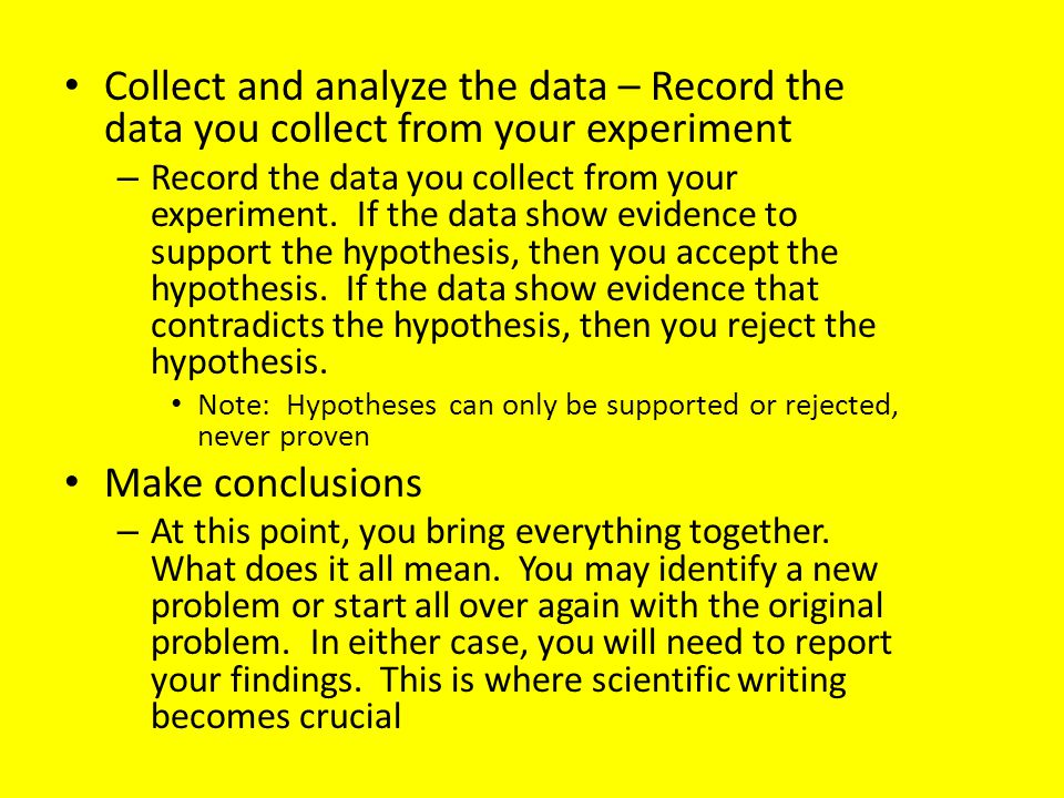 Collect and analyze the data – Record the data you collect from your experiment – Record the data you collect from your experiment.