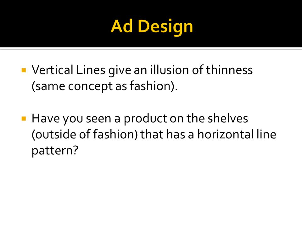  Vertical Lines give an illusion of thinness (same concept as fashion).