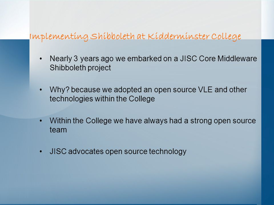 Implementing Shibboleth at Kidderminster College Nearly 3 years ago we embarked on a JISC Core Middleware Shibboleth project Why.