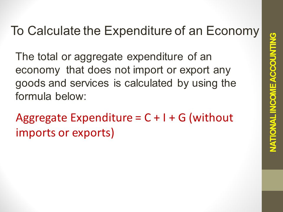 NATIONAL INCOME ACCOUNTING To Calculate the Expenditure of an Economy The total or aggregate expenditure of an economy that does not import or export any goods and services is calculated by using the formula below: Aggregate Expenditure = C + I + G (without imports or exports)