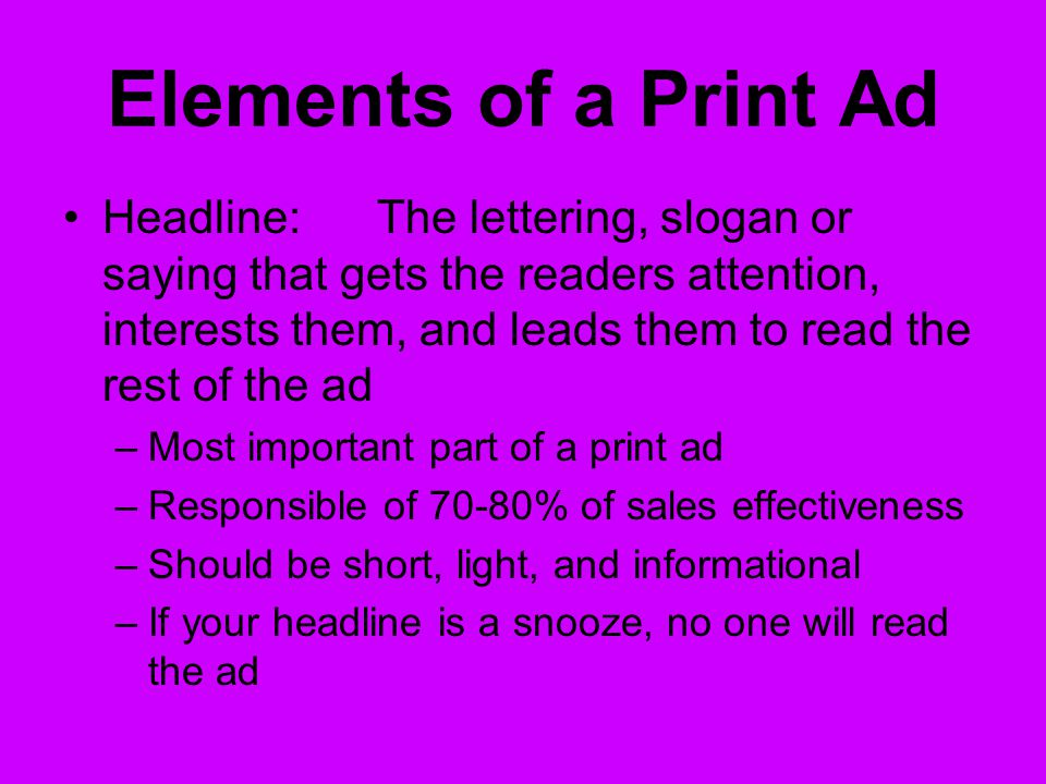 Elements of a Print Ad Headline:The lettering, slogan or saying that gets the readers attention, interests them, and leads them to read the rest of the ad –Most important part of a print ad –Responsible of 70-80% of sales effectiveness –Should be short, light, and informational –If your headline is a snooze, no one will read the ad