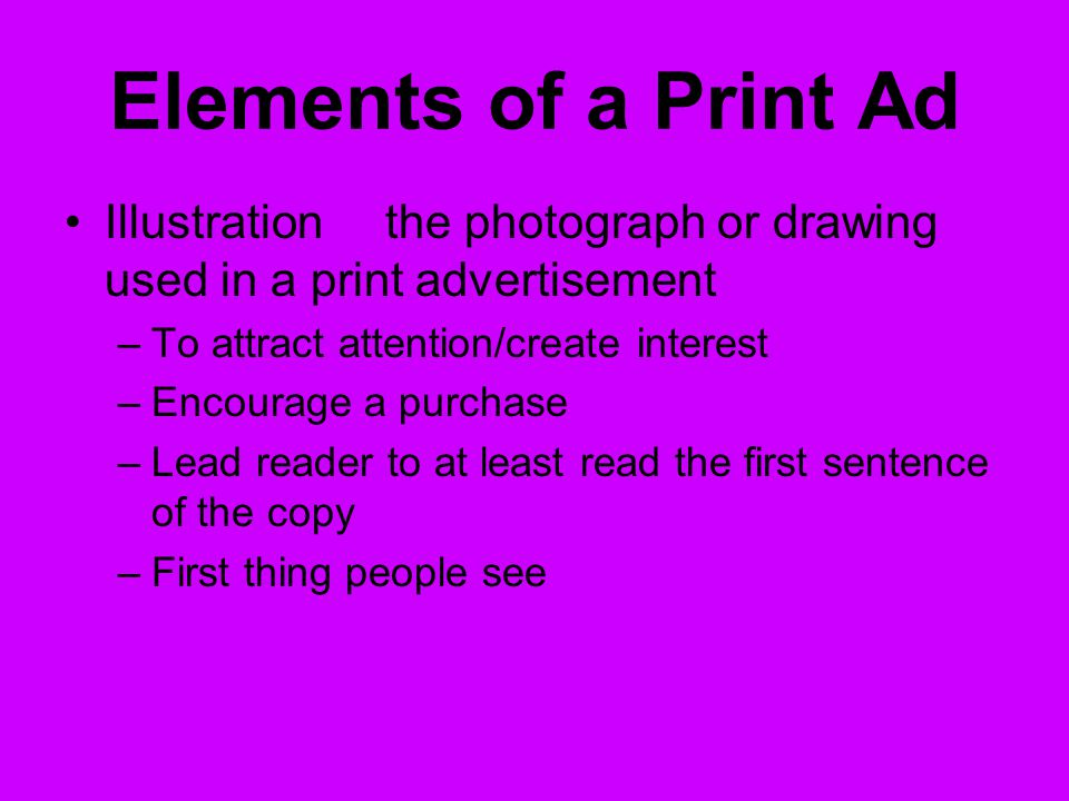 Elements of a Print Ad Illustrationthe photograph or drawing used in a print advertisement –To attract attention/create interest –Encourage a purchase –Lead reader to at least read the first sentence of the copy –First thing people see