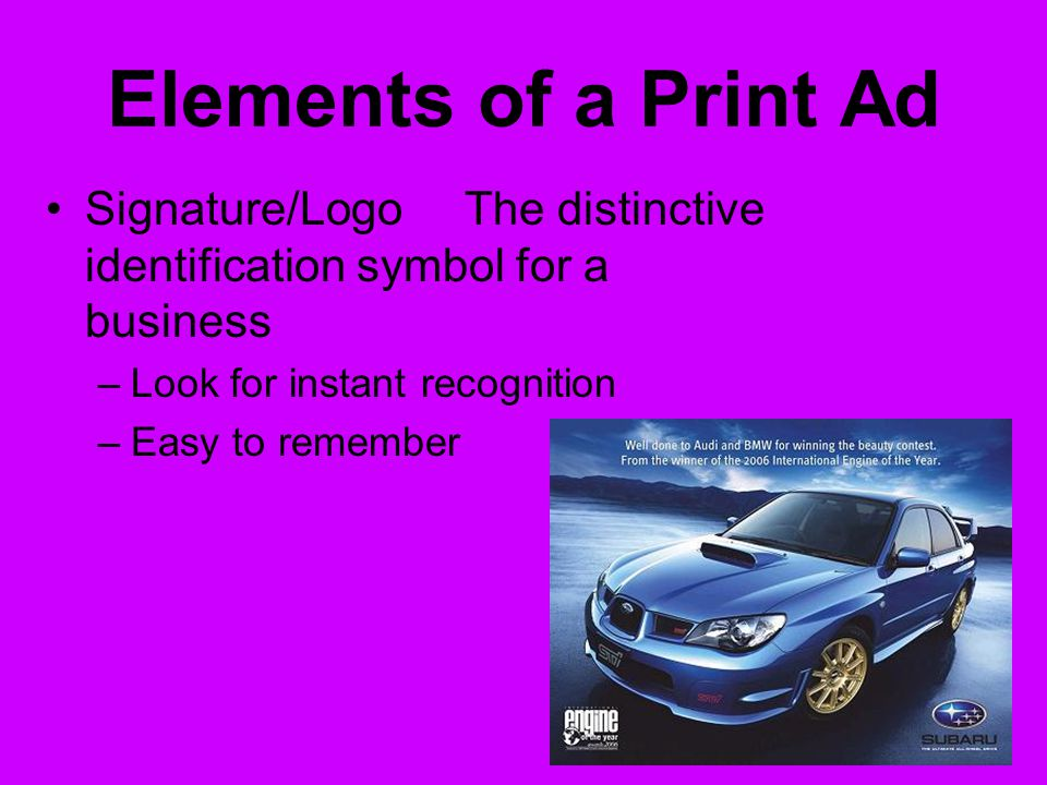 Elements of a Print Ad Signature/LogoThe distinctive identification symbol for a business –Look for instant recognition –Easy to remember
