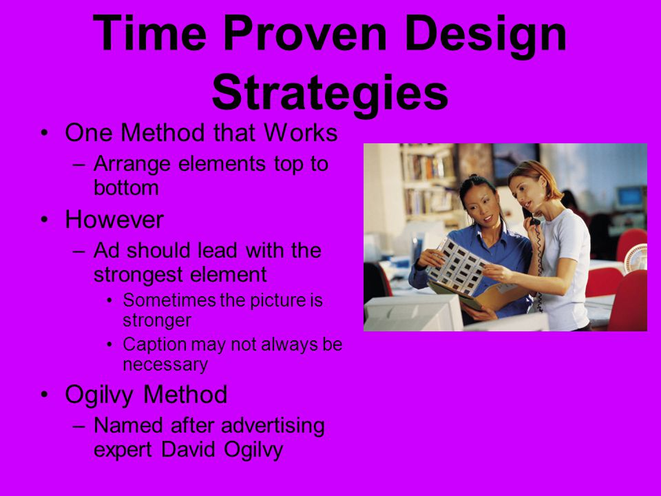 Time Proven Design Strategies One Method that Works –Arrange elements top to bottom However –Ad should lead with the strongest element Sometimes the picture is stronger Caption may not always be necessary Ogilvy Method –Named after advertising expert David Ogilvy