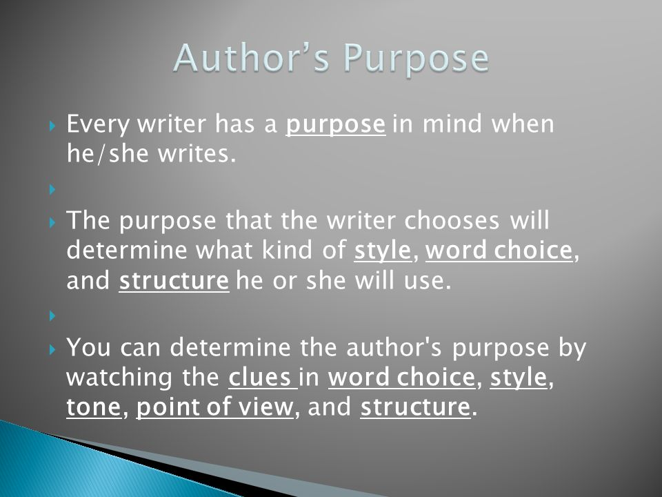  Every writer has a purpose in mind when he/she writes.   The purpose that the writer chooses will determine what kind of style, word choice, and s