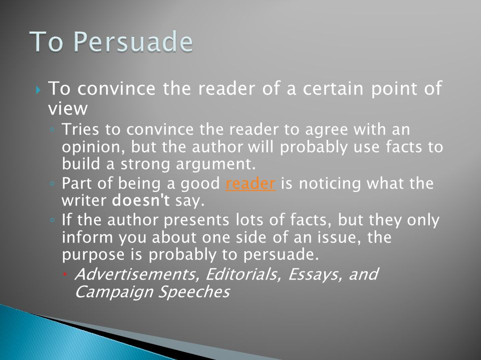  To convince the reader of a certain point of view ◦ Tries to convince the reader to agree with an opinion, but the author will probably use facts to