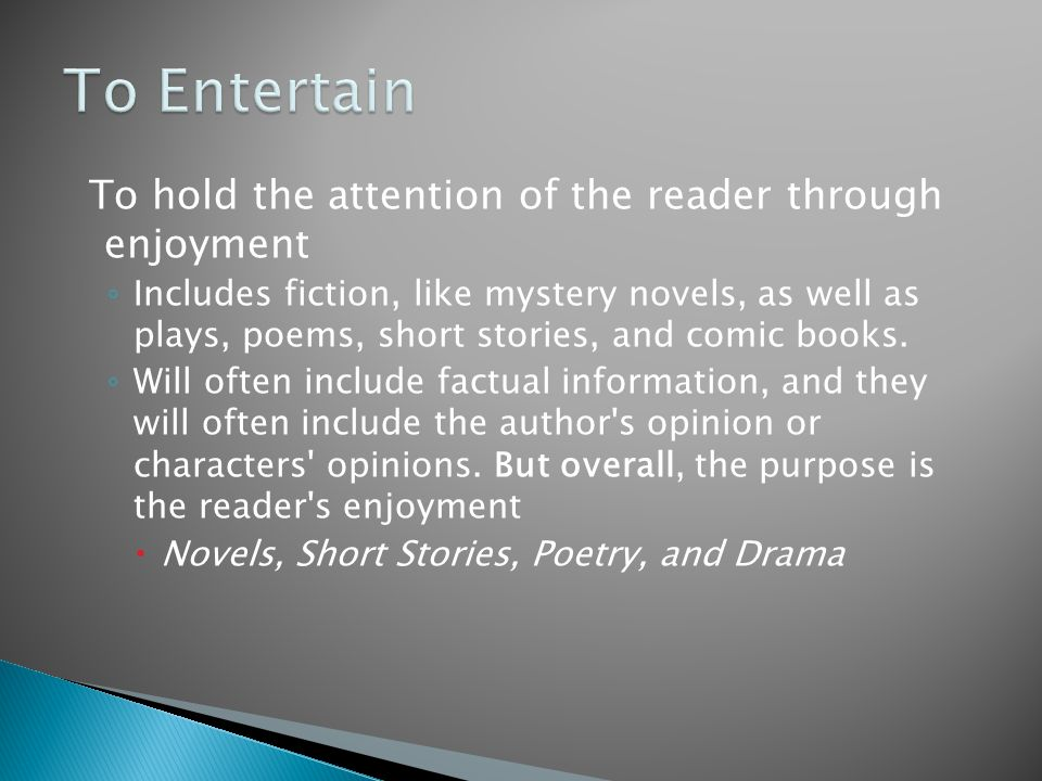To hold the attention of the reader through enjoyment ◦ Includes fiction, like mystery novels, as well as plays, poems, short stories, and comic books.