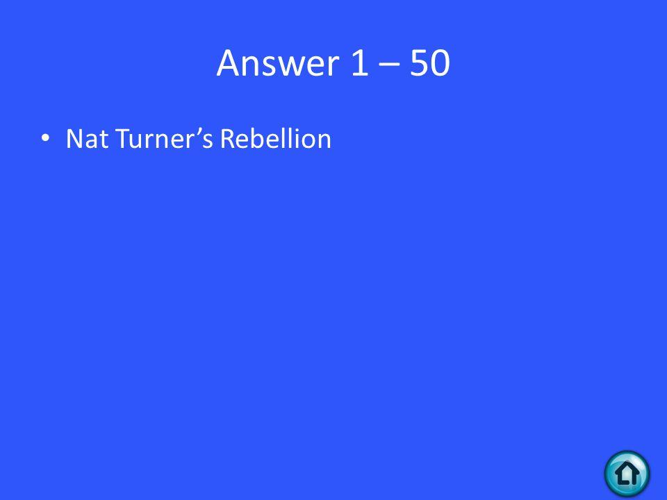 Answer 1 – 50 Nat Turner's Rebellion