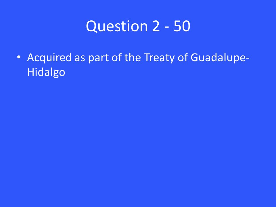 Question 2 - 50 Acquired as part of the Treaty of Guadalupe- Hidalgo