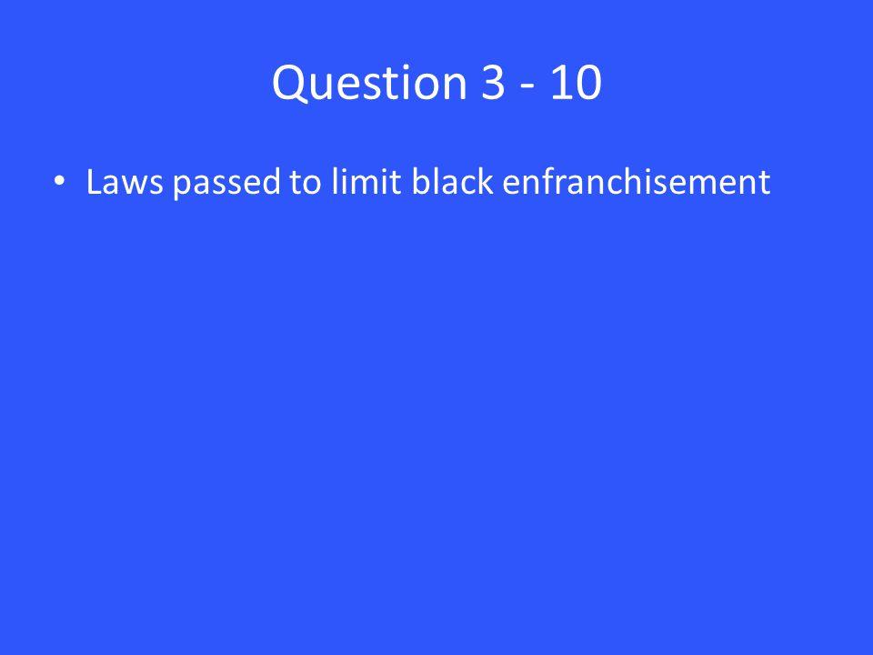 Question 3 - 10 Laws passed to limit black enfranchisement