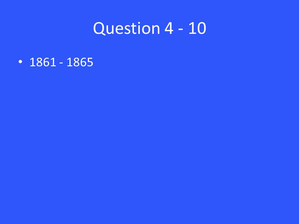 Question 4 - 10 1861 - 1865