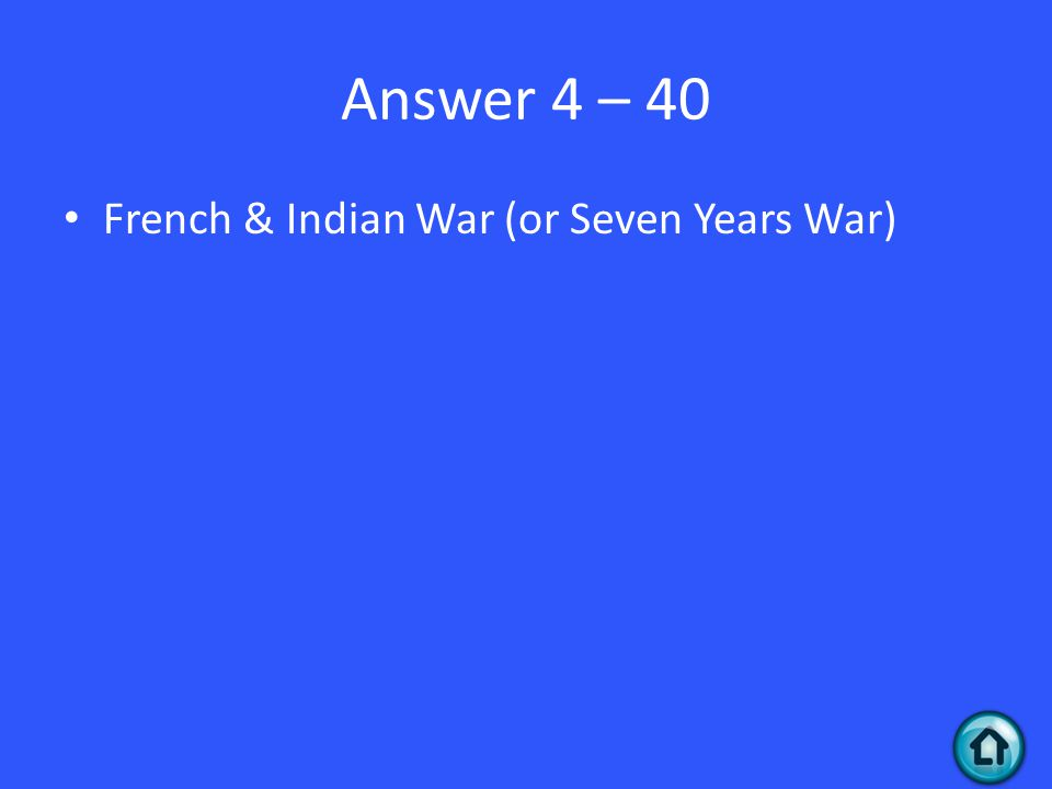 Answer 4 – 40 French & Indian War (or Seven Years War)