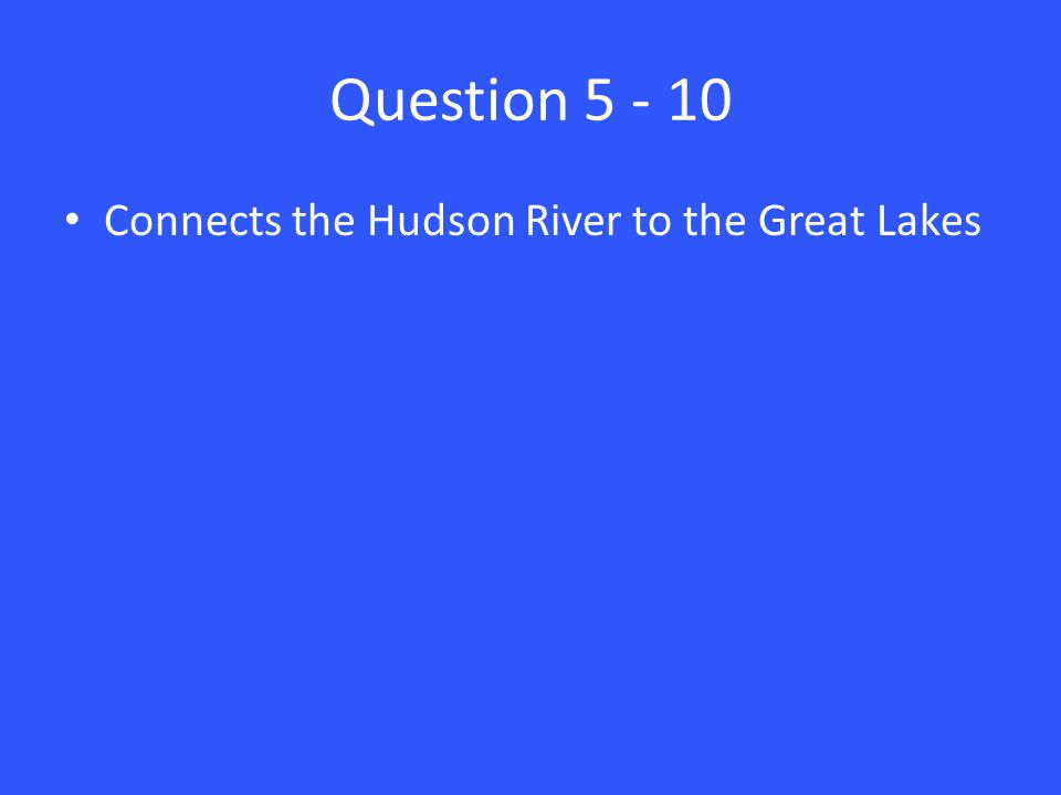 Question 5 - 10 Connects the Hudson River to the Great Lakes