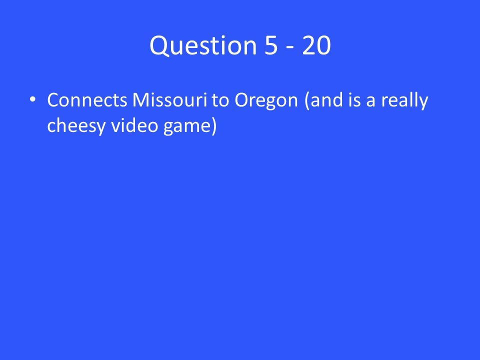 Question 5 - 20 Connects Missouri to Oregon (and is a really cheesy video game)