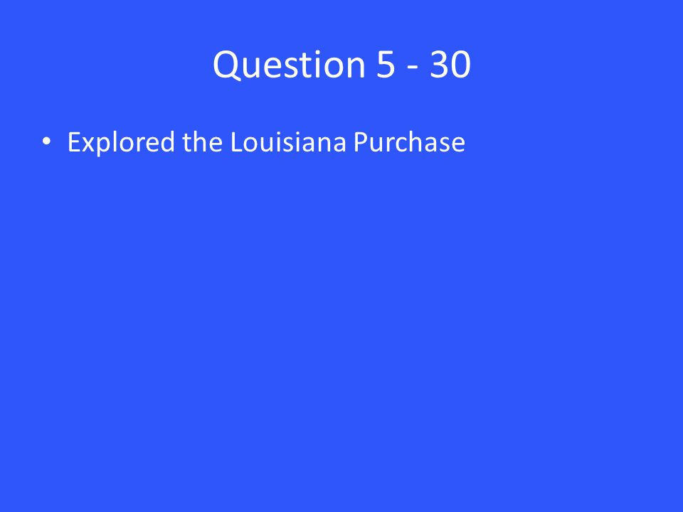 Question 5 - 30 Explored the Louisiana Purchase