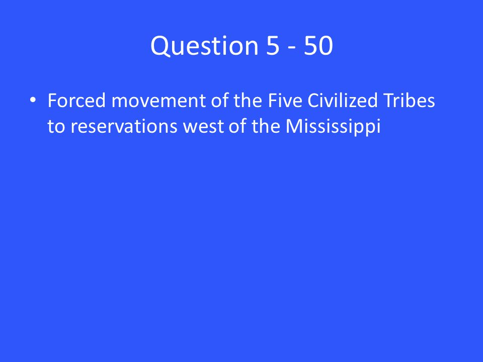 Question 5 - 50 Forced movement of the Five Civilized Tribes to reservations west of the Mississippi