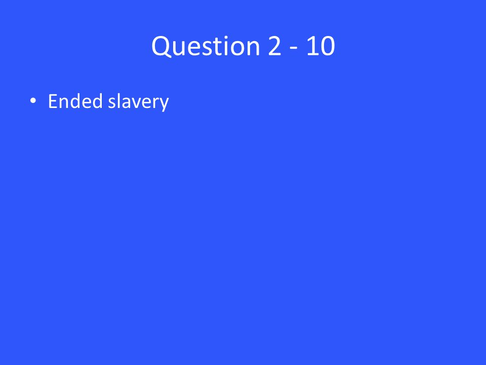 Question 2 - 10 Ended slavery