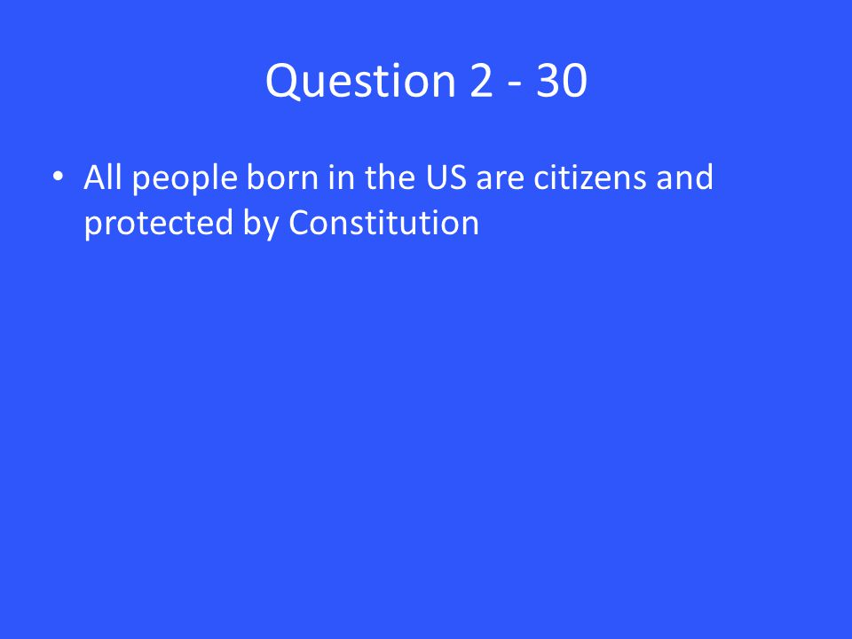 Question 2 - 30 All people born in the US are citizens and protected by Constitution
