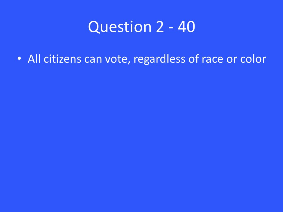 Question 2 - 40 All citizens can vote, regardless of race or color