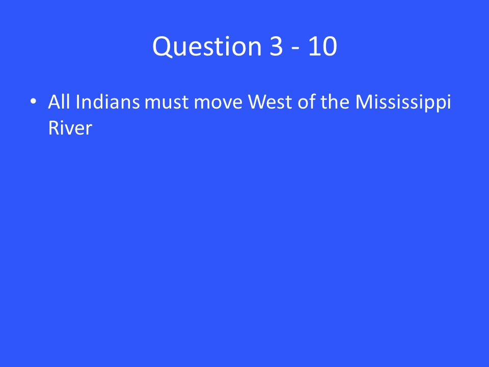 Question 3 - 10 All Indians must move West of the Mississippi River