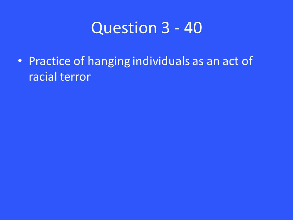 Question 3 - 40 Practice of hanging individuals as an act of racial terror