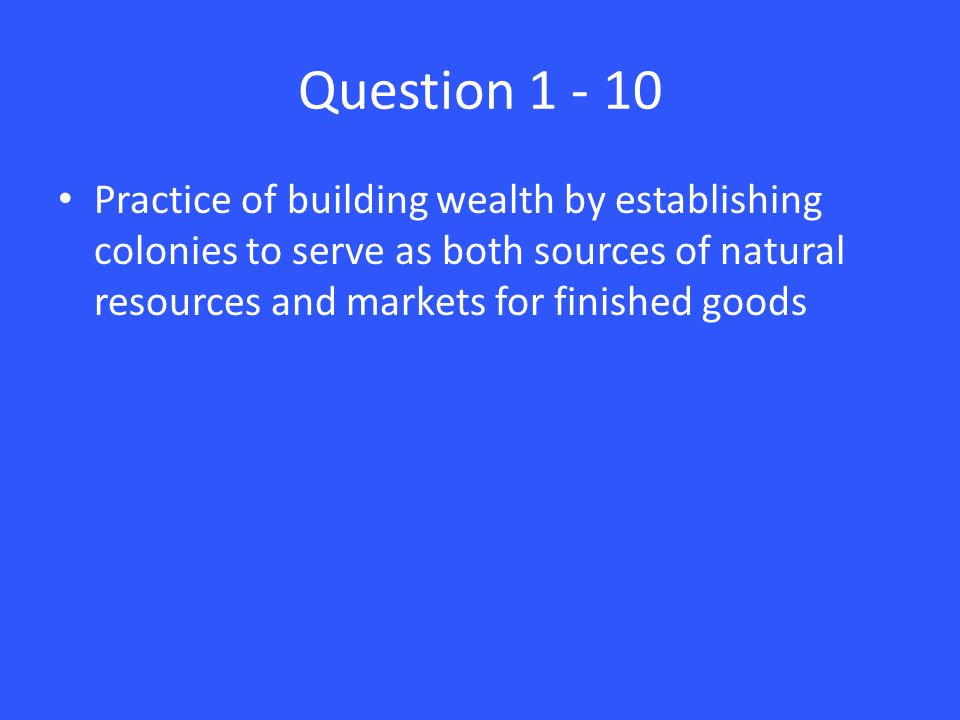 Question Practice of building wealth by establishing colonies to serve as both sources of natural resources and markets for finished goods