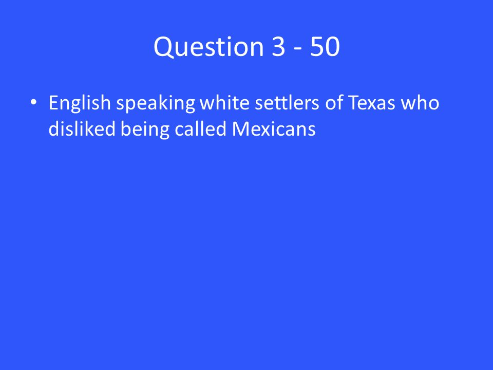 Question 3 - 50 English speaking white settlers of Texas who disliked being called Mexicans